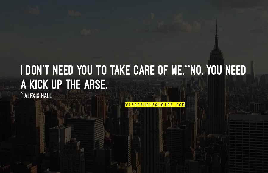 Kick Arse 2 Quotes By Alexis Hall: I don't need you to take care of