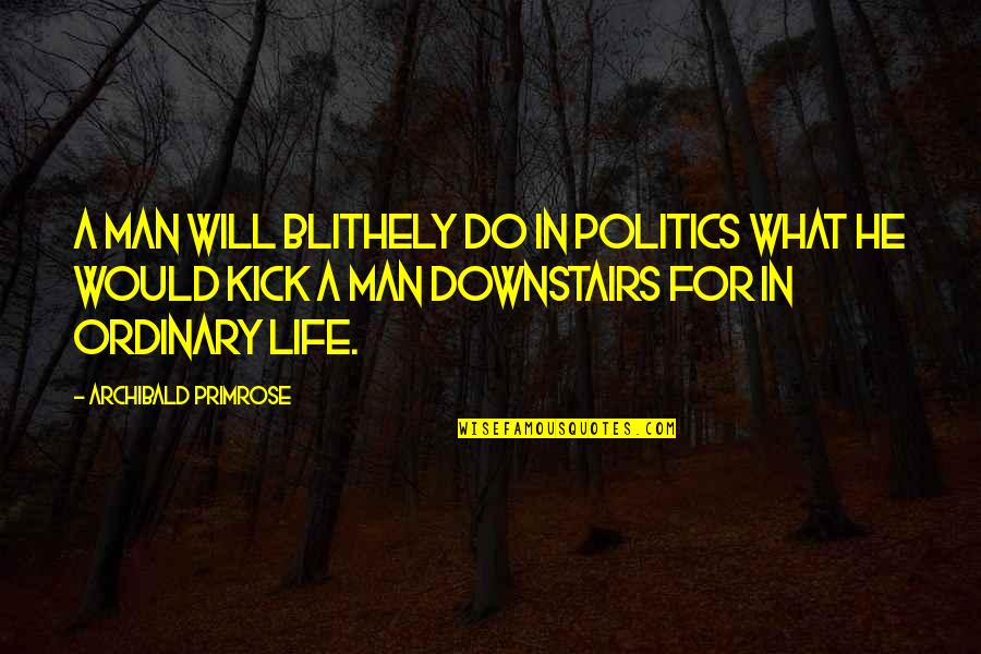 Kick Out Of Life Quotes By Archibald Primrose: A man will blithely do in politics what
