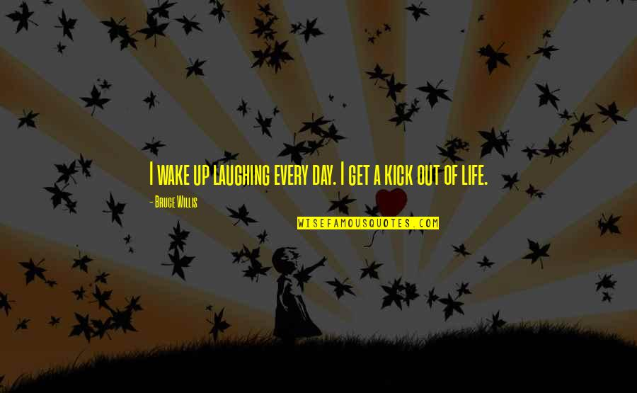 Kick Out Of Life Quotes By Bruce Willis: I wake up laughing every day. I get