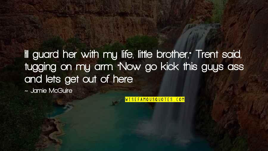 Kick Out Of Life Quotes By Jamie McGuire: I'll guard her with my life, little brother,""
