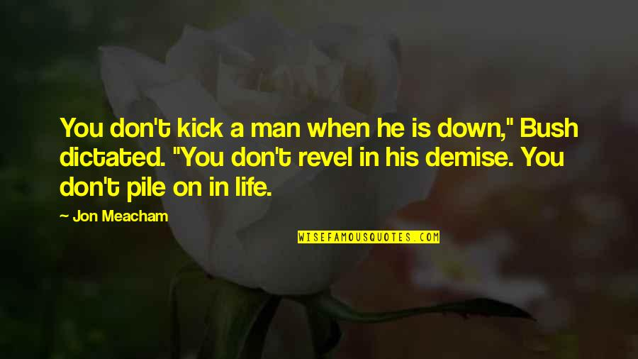 Kick Out Of Life Quotes By Jon Meacham: You don't kick a man when he is