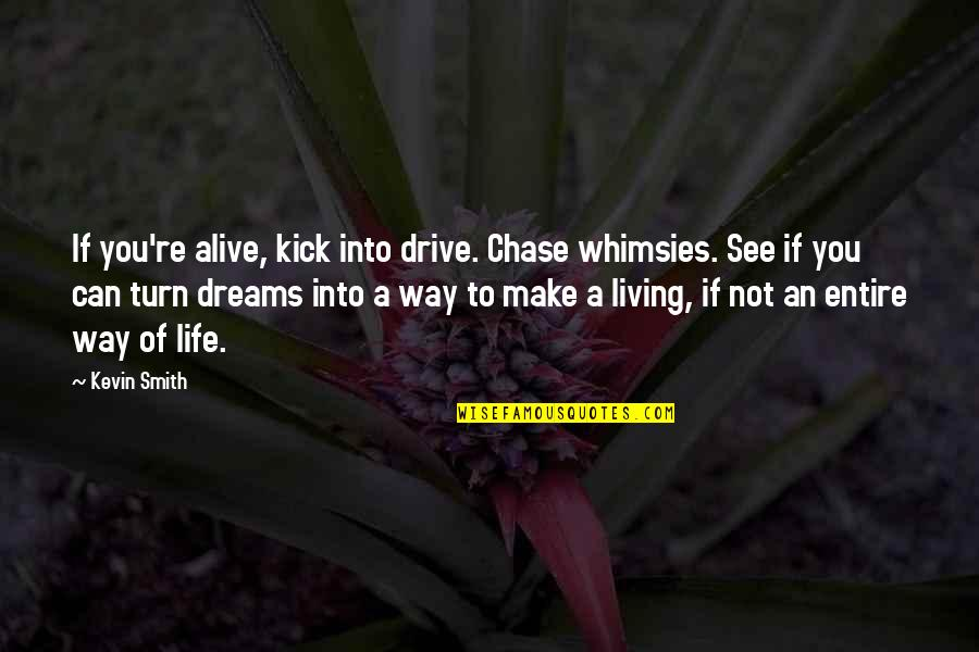 Kick Out Of Life Quotes By Kevin Smith: If you're alive, kick into drive. Chase whimsies.