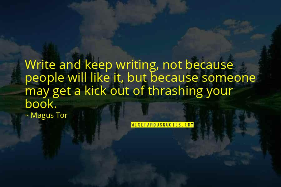 Kick Out Of Life Quotes By Magus Tor: Write and keep writing, not because people will