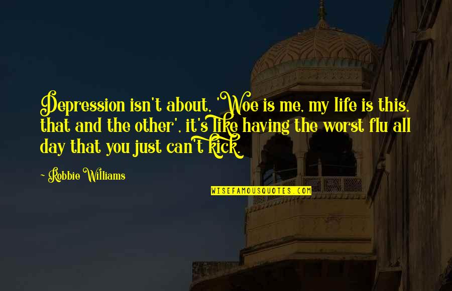 Kick Out Of Life Quotes By Robbie Williams: Depression isn't about, 'Woe is me, my life
