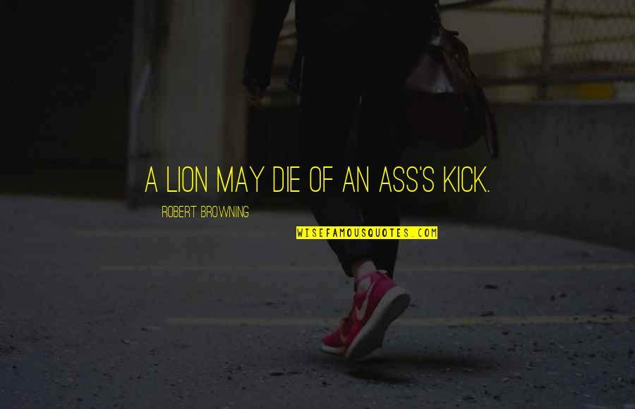 Kick Out Of Life Quotes By Robert Browning: A lion may die of an ass's kick.
