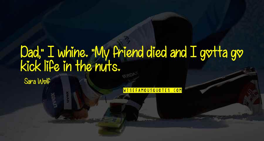 "Kick Out Of Life Quotes By Sara Wolf: Dad,"" I whine. ""My friend died and I"