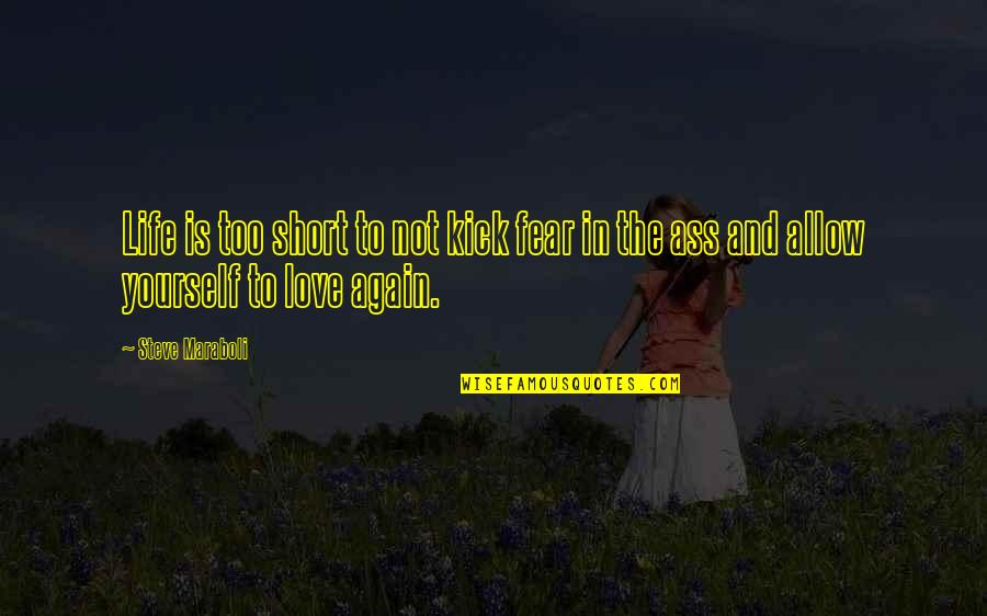 Kick Out Of Life Quotes By Steve Maraboli: Life is too short to not kick fear