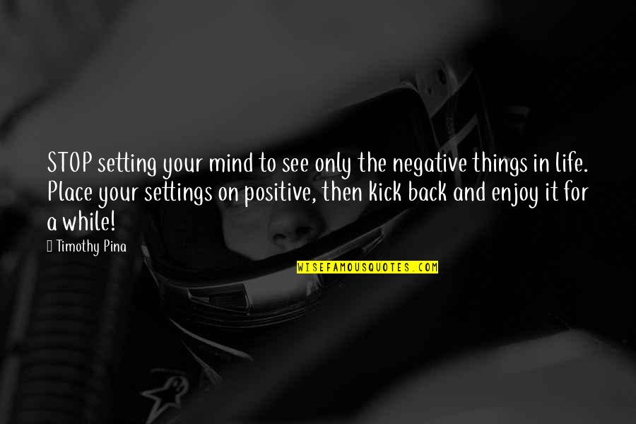 Kick Out Of Life Quotes By Timothy Pina: STOP setting your mind to see only the