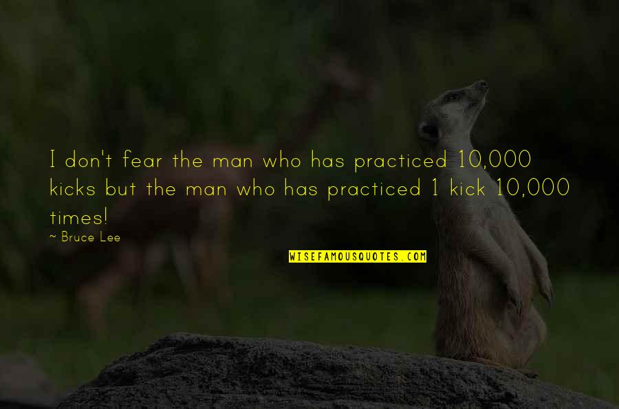 Kicks Quotes By Bruce Lee: I don't fear the man who has practiced