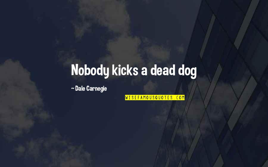 Kicks Quotes By Dale Carnegie: Nobody kicks a dead dog