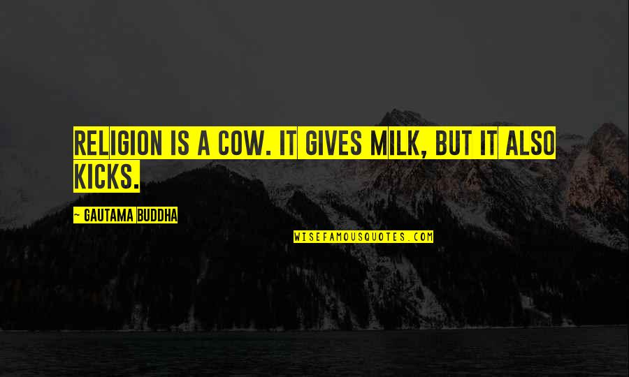 Kicks Quotes By Gautama Buddha: Religion is a cow. It gives milk, but