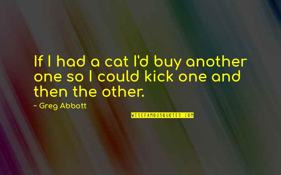 Kicks Quotes By Greg Abbott: If I had a cat I'd buy another