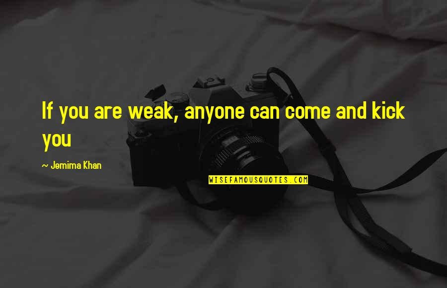 Kicks Quotes By Jemima Khan: If you are weak, anyone can come and