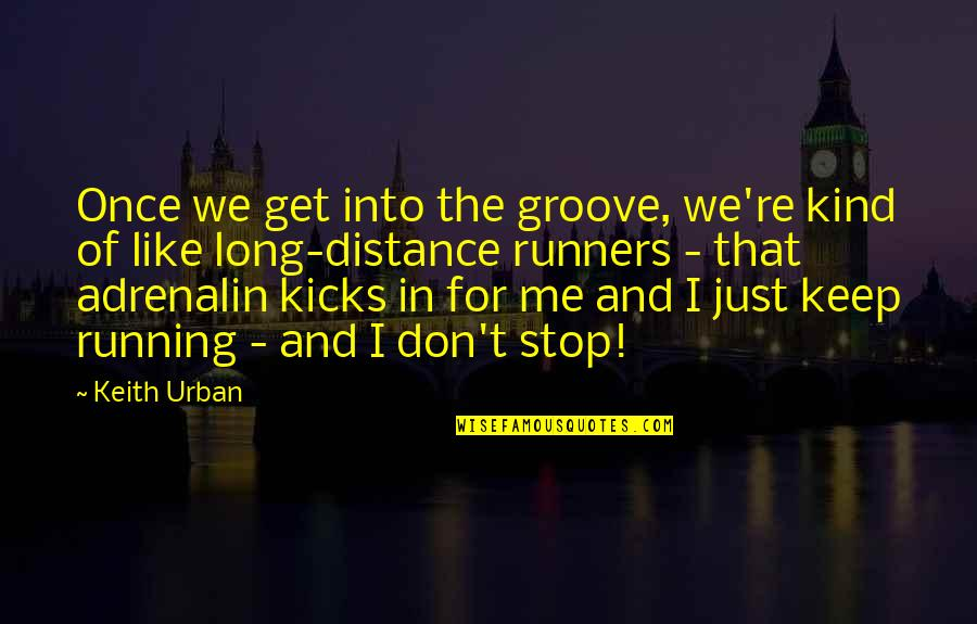Kicks Quotes By Keith Urban: Once we get into the groove, we're kind