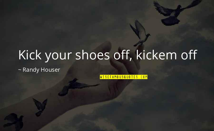 Kicks Quotes By Randy Houser: Kick your shoes off, kickem off