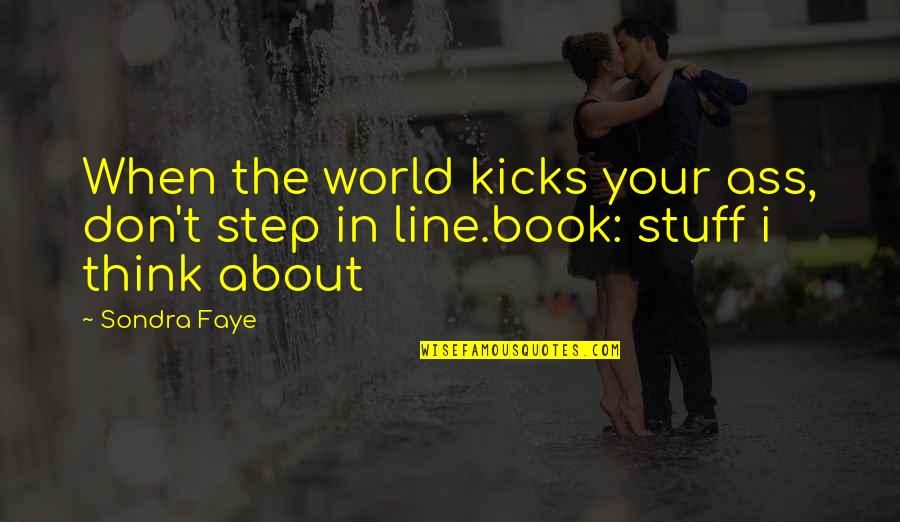 Kicks Quotes By Sondra Faye: When the world kicks your ass, don't step