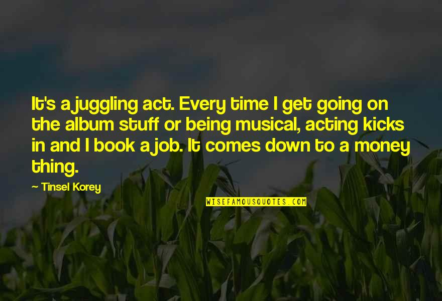 Kicks Quotes By Tinsel Korey: It's a juggling act. Every time I get