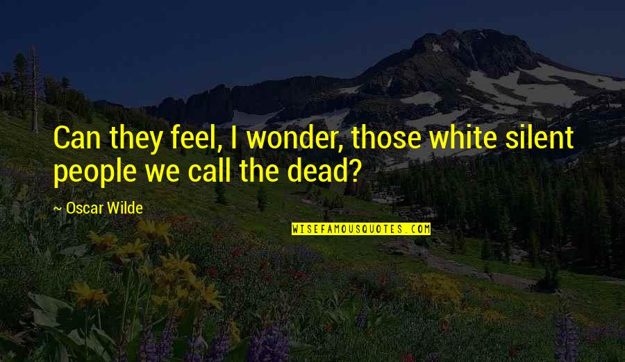 Kickwriting Quotes By Oscar Wilde: Can they feel, I wonder, those white silent