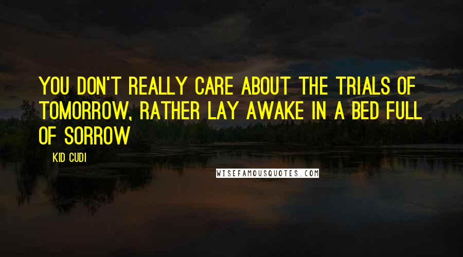 Kid Cudi quotes: You don't really care about the trials of tomorrow, rather lay awake in a bed full of sorrow