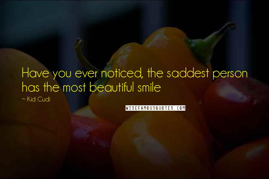 Kid Cudi quotes: Have you ever noticed, the saddest person has the most beautiful smile