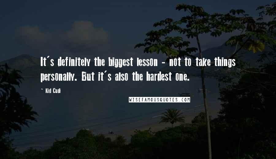 Kid Cudi quotes: It's definitely the biggest lesson - not to take things personally. But it's also the hardest one.