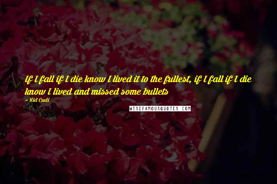 Kid Cudi quotes: If I fall if I die know I lived it to the fullest, if I fall if I die know I lived and missed some bullets
