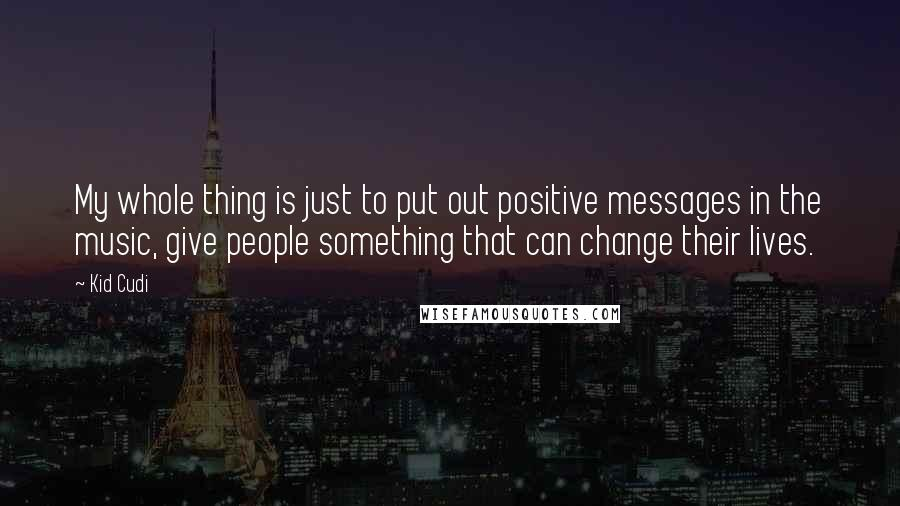 Kid Cudi quotes: My whole thing is just to put out positive messages in the music, give people something that can change their lives.