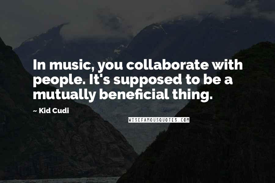 Kid Cudi quotes: In music, you collaborate with people. It's supposed to be a mutually beneficial thing.