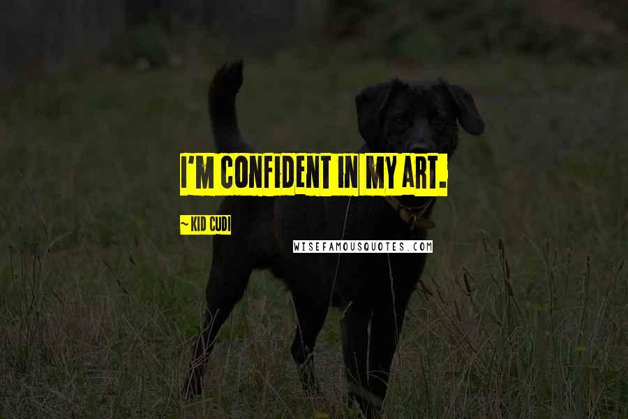 Kid Cudi quotes: I'm confident in my art.