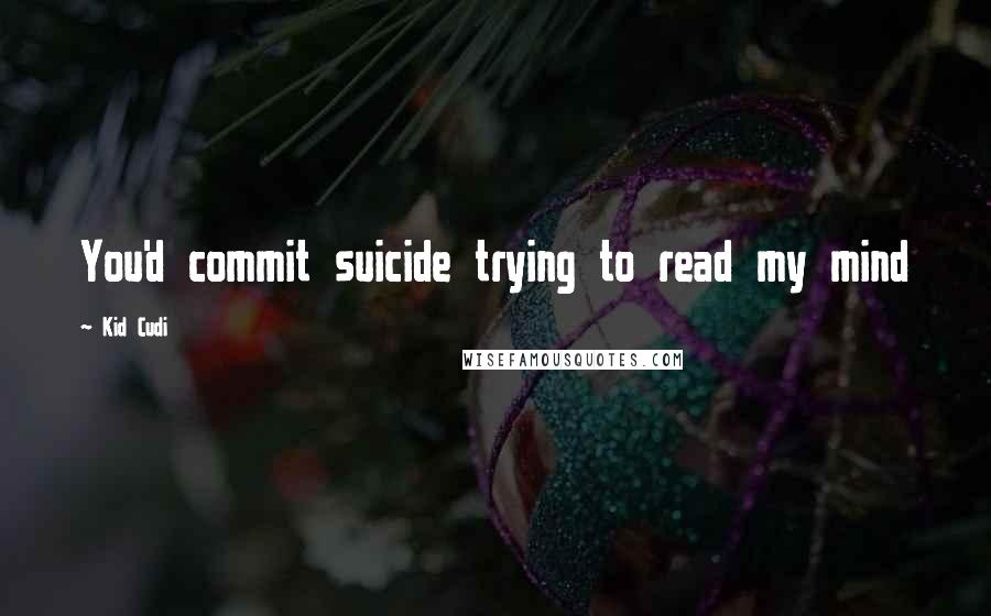 Kid Cudi quotes: You'd commit suicide trying to read my mind