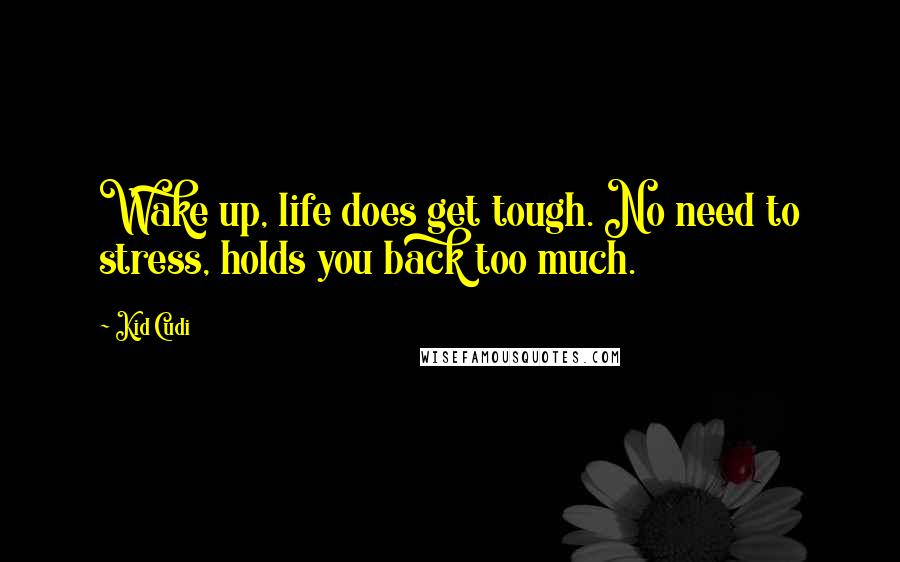 Kid Cudi quotes: Wake up, life does get tough. No need to stress, holds you back too much.