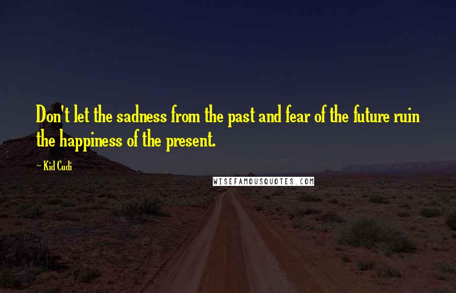 Kid Cudi quotes: Don't let the sadness from the past and fear of the future ruin the happiness of the present.
