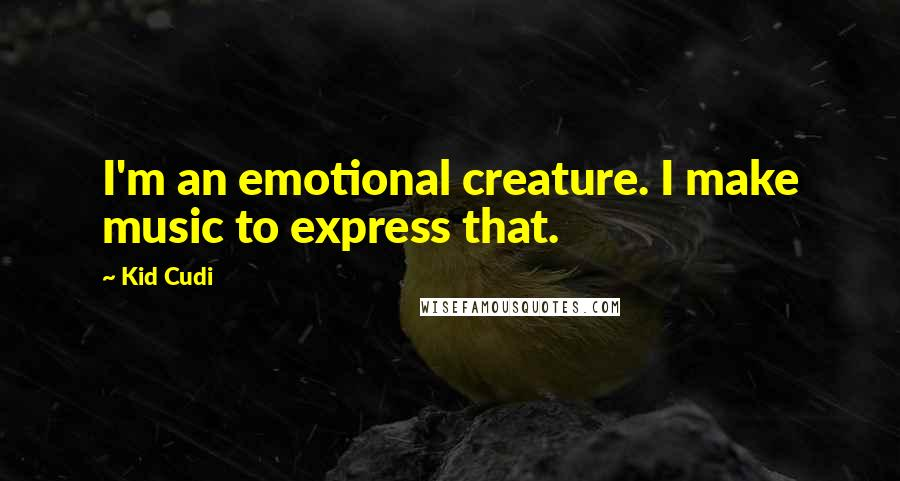 Kid Cudi quotes: I'm an emotional creature. I make music to express that.