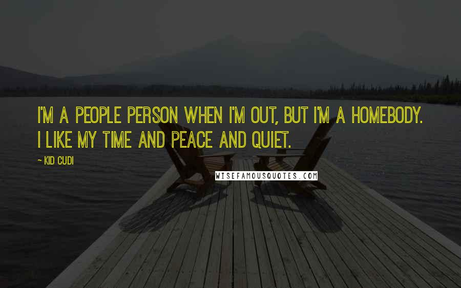 Kid Cudi quotes: I'm a people person when I'm out, but I'm a homebody. I like my time and peace and quiet.