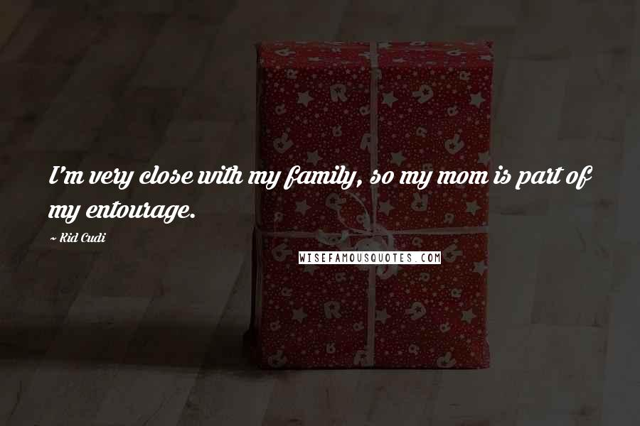 Kid Cudi quotes: I'm very close with my family, so my mom is part of my entourage.