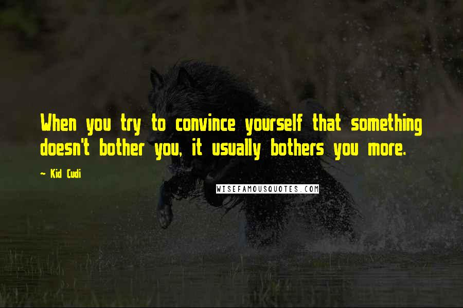 Kid Cudi quotes: When you try to convince yourself that something doesn't bother you, it usually bothers you more.