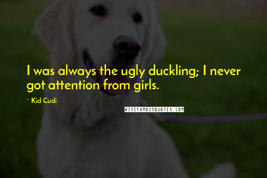Kid Cudi quotes: I was always the ugly duckling; I never got attention from girls.