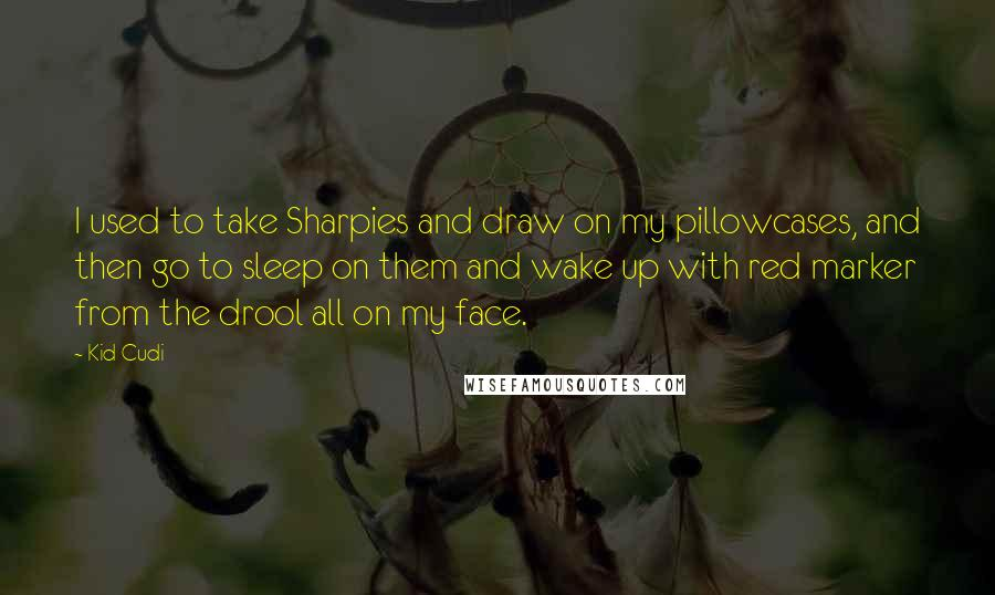 Kid Cudi quotes: I used to take Sharpies and draw on my pillowcases, and then go to sleep on them and wake up with red marker from the drool all on my face.