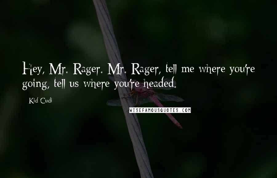Kid Cudi quotes: Hey, Mr. Rager. Mr. Rager, tell me where you're going, tell us where you're headed.