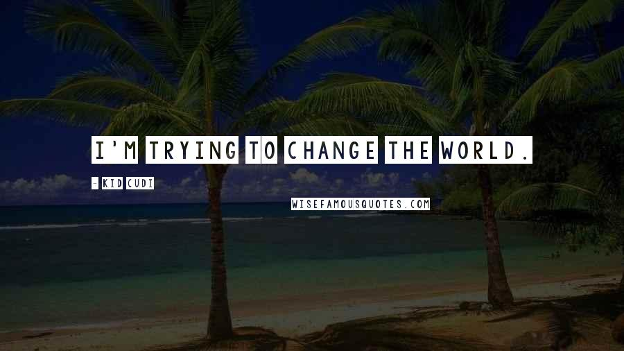 Kid Cudi quotes: I'm trying to change the world.