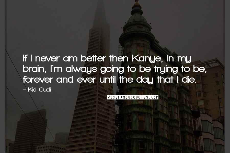 Kid Cudi quotes: If I never am better then Kanye, in my brain, I'm always going to be trying to be, forever and ever until the day that I die.