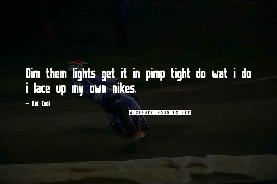 Kid Cudi quotes: Dim them lights get it in pimp tight do wat i do i lace up my own nikes.