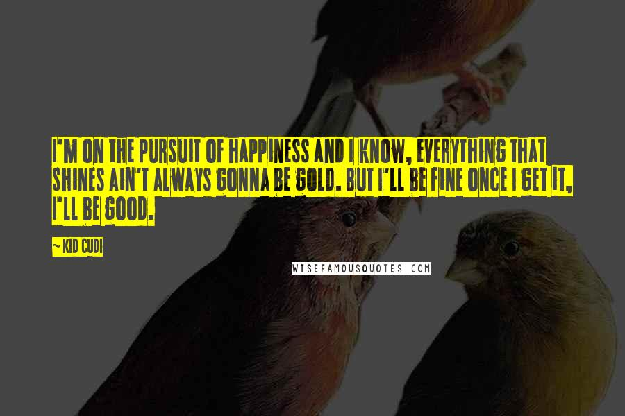 Kid Cudi quotes: I'm on the pursuit of happiness and I know, everything that shines ain't always gonna be gold. But I'll be fine once I get it, I'll be good.