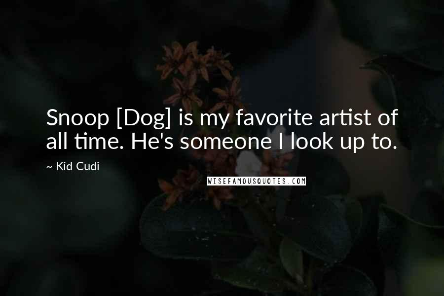Kid Cudi quotes: Snoop [Dog] is my favorite artist of all time. He's someone I look up to.