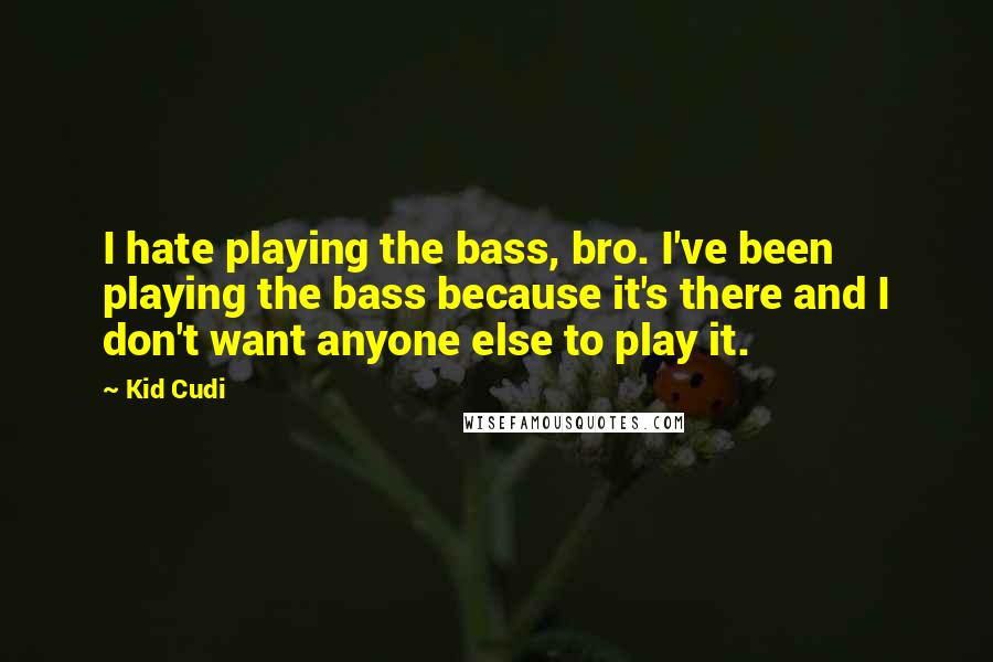 Kid Cudi quotes: I hate playing the bass, bro. I've been playing the bass because it's there and I don't want anyone else to play it.