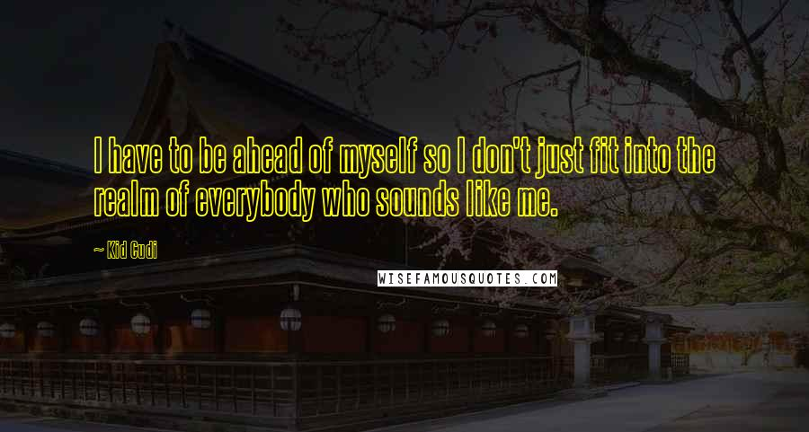 Kid Cudi quotes: I have to be ahead of myself so I don't just fit into the realm of everybody who sounds like me.