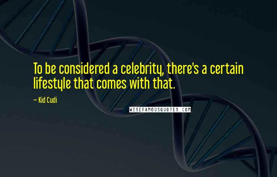 Kid Cudi quotes: To be considered a celebrity, there's a certain lifestyle that comes with that.