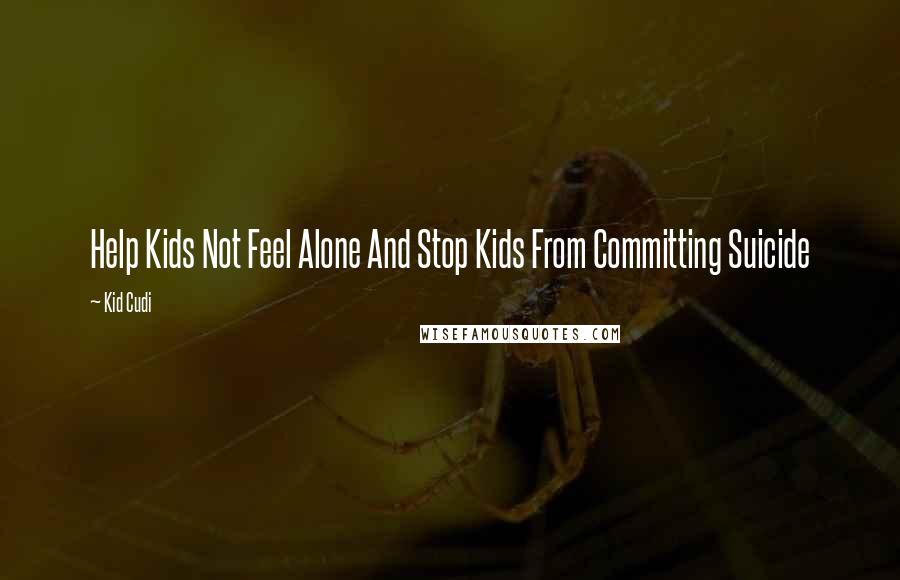 Kid Cudi quotes: Help Kids Not Feel Alone And Stop Kids From Committing Suicide
