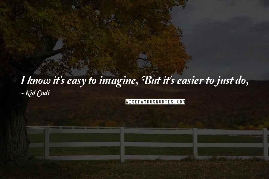 Kid Cudi quotes: I know it's easy to imagine, But it's easier to just do, See, if you can't do what you imagine, then what is imagination to you?