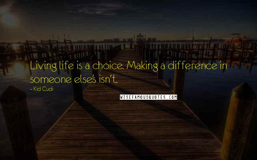 Kid Cudi quotes: Living life is a choice. Making a difference in someone else's isn't.
